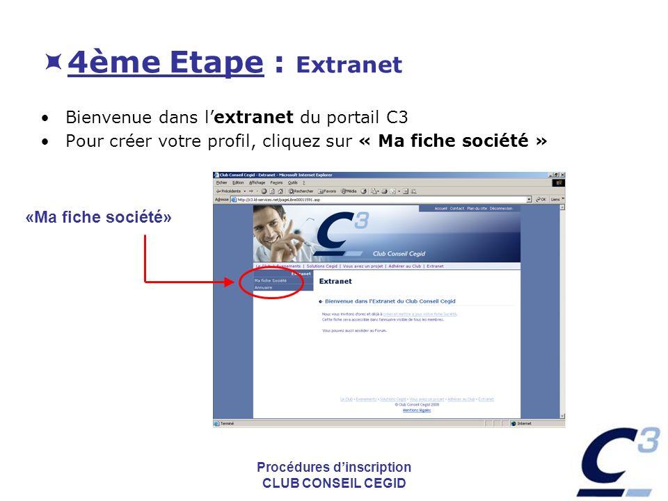 Procédures dinscription CLUB CONSEIL CEGID 4ème Etape : Extranet Bienvenue dans lextranet du portail C3 Pour créer votre profil, cliquez sur « Ma fiche société » «Ma fiche société»
