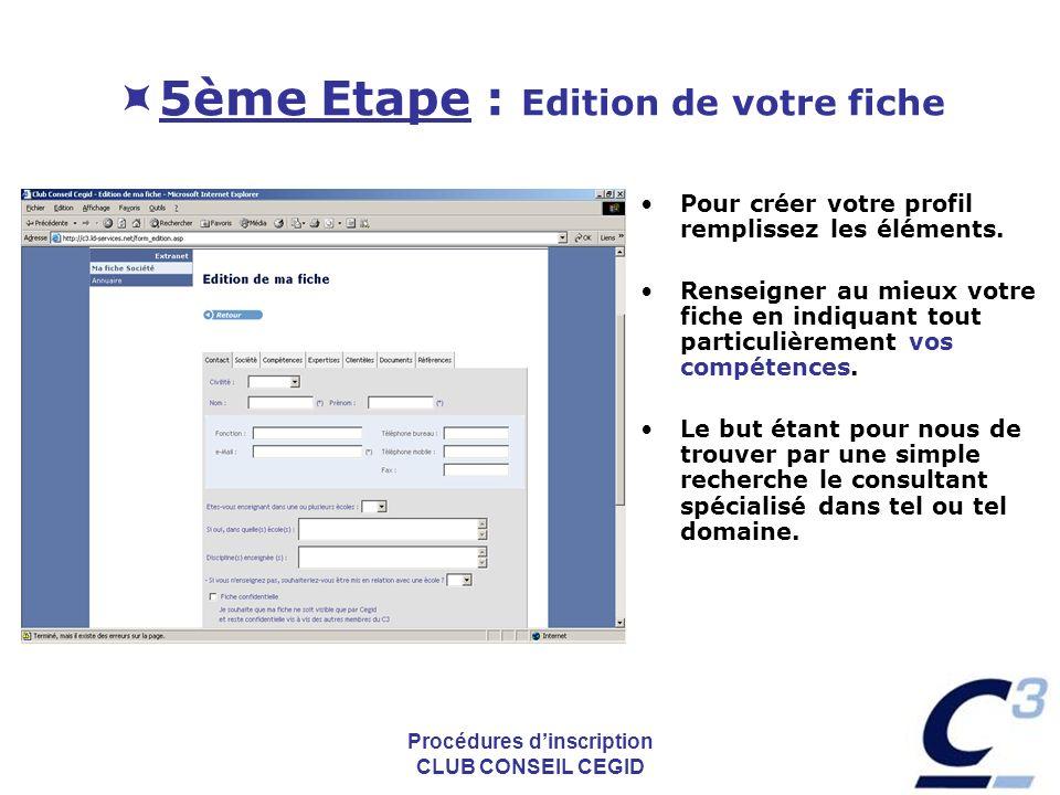 Procédures dinscription CLUB CONSEIL CEGID 5ème Etape : Edition de votre fiche Pour créer votre profil remplissez les éléments. Renseigner au mieux vo