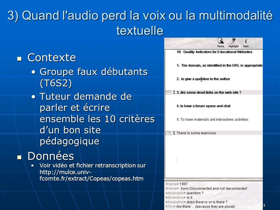 T Chanier, Bordeaux 05/06 11 3) Quand l audio perd la voix ou la multimodalité textuelle Contexte Contexte Groupe faux débutants (T6S2)Groupe faux débutants (T6S2) Tuteur demande de parler et écrire ensemble les 10 critères dun bon site pédagogiqueTuteur demande de parler et écrire ensemble les 10 critères dun bon site pédagogique Données Données Voir vidéo et fichier retranscription sur http://mulce.univ- fcomte.fr/extract/Copeas/copeas.htmVoir vidéo et fichier retranscription sur http://mulce.univ- fcomte.fr/extract/Copeas/copeas.htm