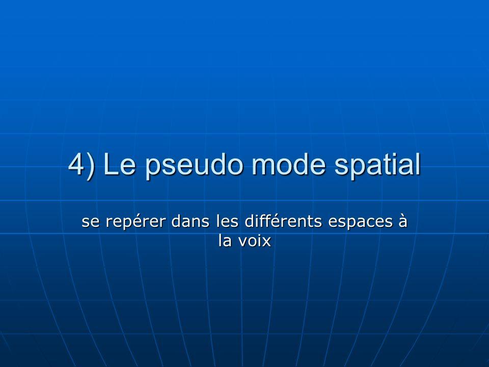 4) Le pseudo mode spatial se repérer dans les différents espaces à la voix