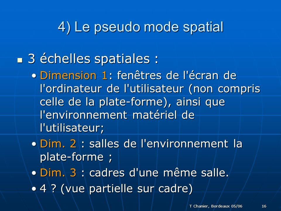 T Chanier, Bordeaux 05/06 16 4) Le pseudo mode spatial 3 échelles spatiales : 3 échelles spatiales : Dimension 1: fenêtres de l écran de l ordinateur de l utilisateur (non compris celle de la plate-forme), ainsi que l environnement matériel de l utilisateur;Dimension 1: fenêtres de l écran de l ordinateur de l utilisateur (non compris celle de la plate-forme), ainsi que l environnement matériel de l utilisateur; Dim.