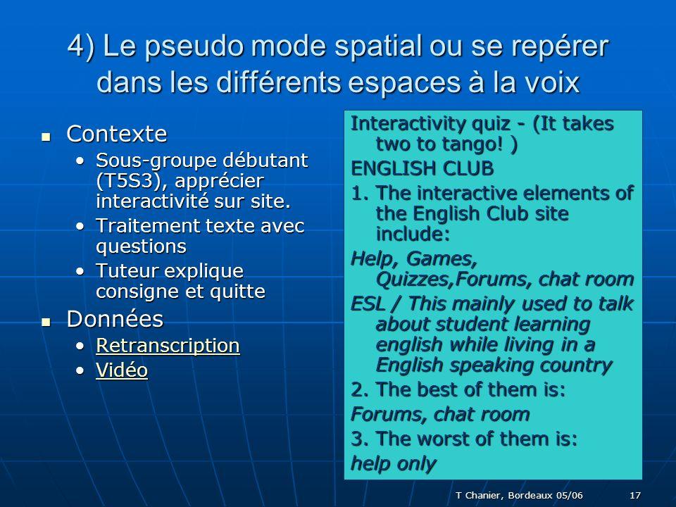 T Chanier, Bordeaux 05/06 17 4) Le pseudo mode spatial ou se repérer dans les différents espaces à la voix Contexte Contexte Sous-groupe débutant (T5S3), apprécier interactivité sur site.Sous-groupe débutant (T5S3), apprécier interactivité sur site.