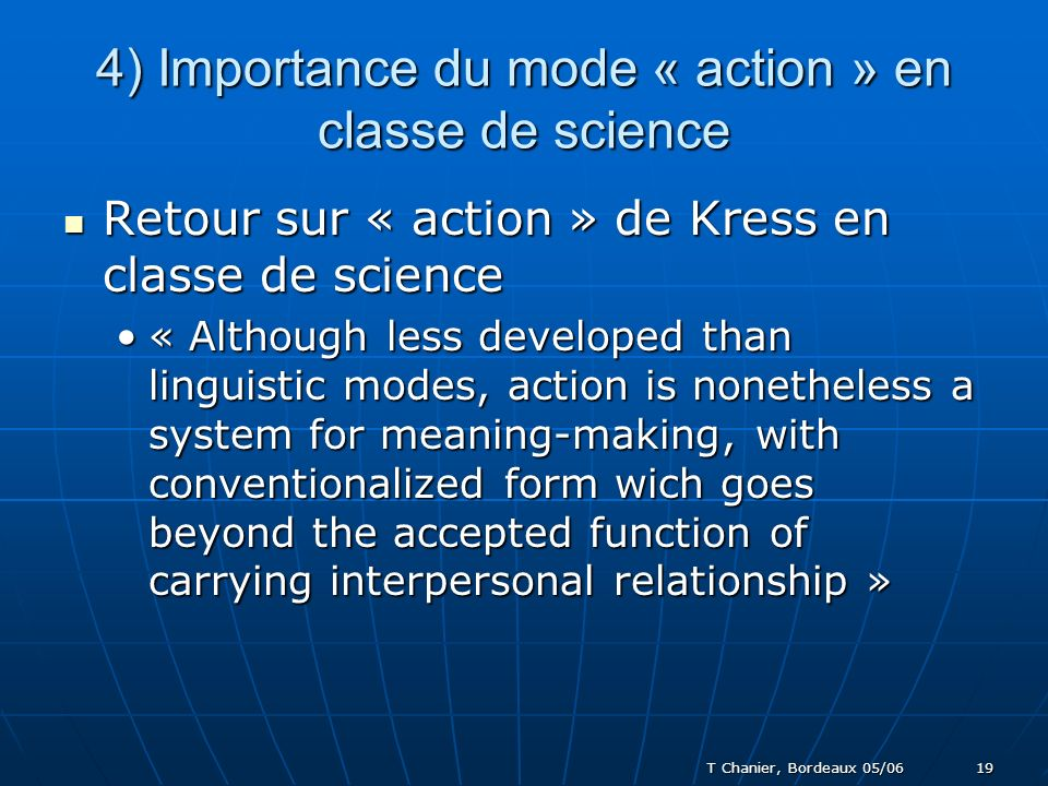 T Chanier, Bordeaux 05/06 19 4) Importance du mode « action » en classe de science Retour sur « action » de Kress en classe de science Retour sur « action » de Kress en classe de science « Although less developed than linguistic modes, action is nonetheless a system for meaning-making, with conventionalized form wich goes beyond the accepted function of carrying interpersonal relationship »« Although less developed than linguistic modes, action is nonetheless a system for meaning-making, with conventionalized form wich goes beyond the accepted function of carrying interpersonal relationship »