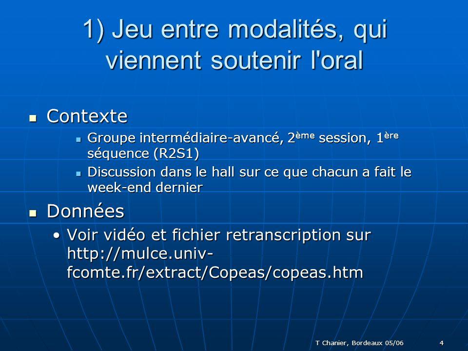 T Chanier, Bordeaux 05/06 4 1) Jeu entre modalités, qui viennent soutenir l oral Contexte Contexte Groupe intermédiaire-avancé, 2 ème session, 1 ère séquence (R2S1) Groupe intermédiaire-avancé, 2 ème session, 1 ère séquence (R2S1) Discussion dans le hall sur ce que chacun a fait le week-end dernier Discussion dans le hall sur ce que chacun a fait le week-end dernier Données Données Voir vidéo et fichier retranscription sur http://mulce.univ- fcomte.fr/extract/Copeas/copeas.htmVoir vidéo et fichier retranscription sur http://mulce.univ- fcomte.fr/extract/Copeas/copeas.htm