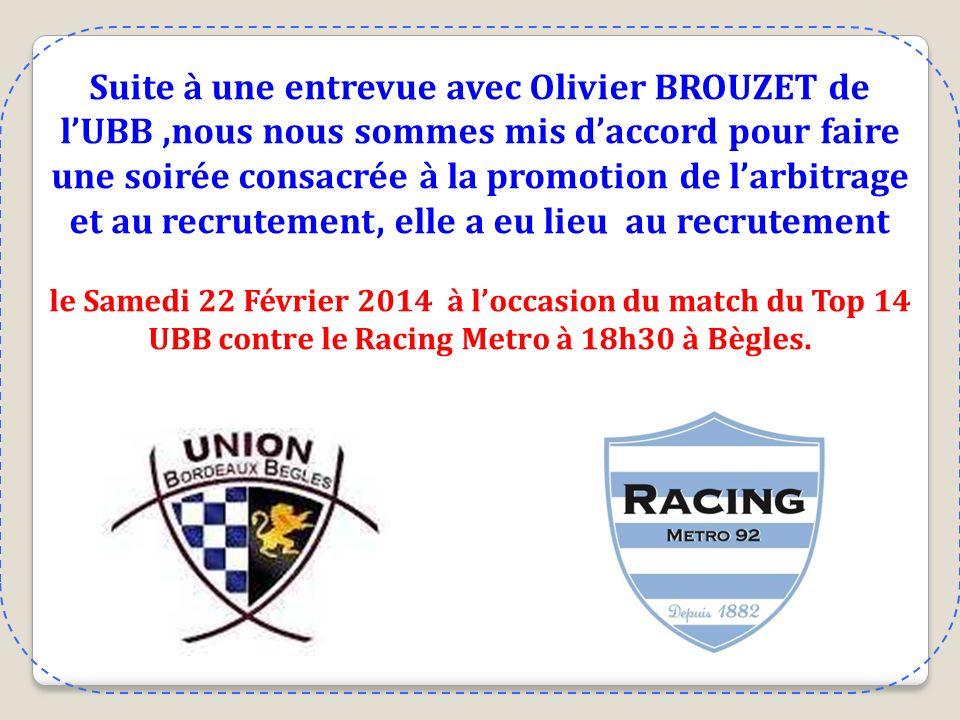 Suite à une entrevue avec Olivier BROUZET de lUBB,nous nous sommes mis daccord pour faire une soirée consacrée à la promotion de larbitrage et au recrutement, elle a eu lieu au recrutement le Samedi 22 Février 2014 à loccasion du match du Top 14 UBB contre le Racing Metro à 18h30 à Bègles.