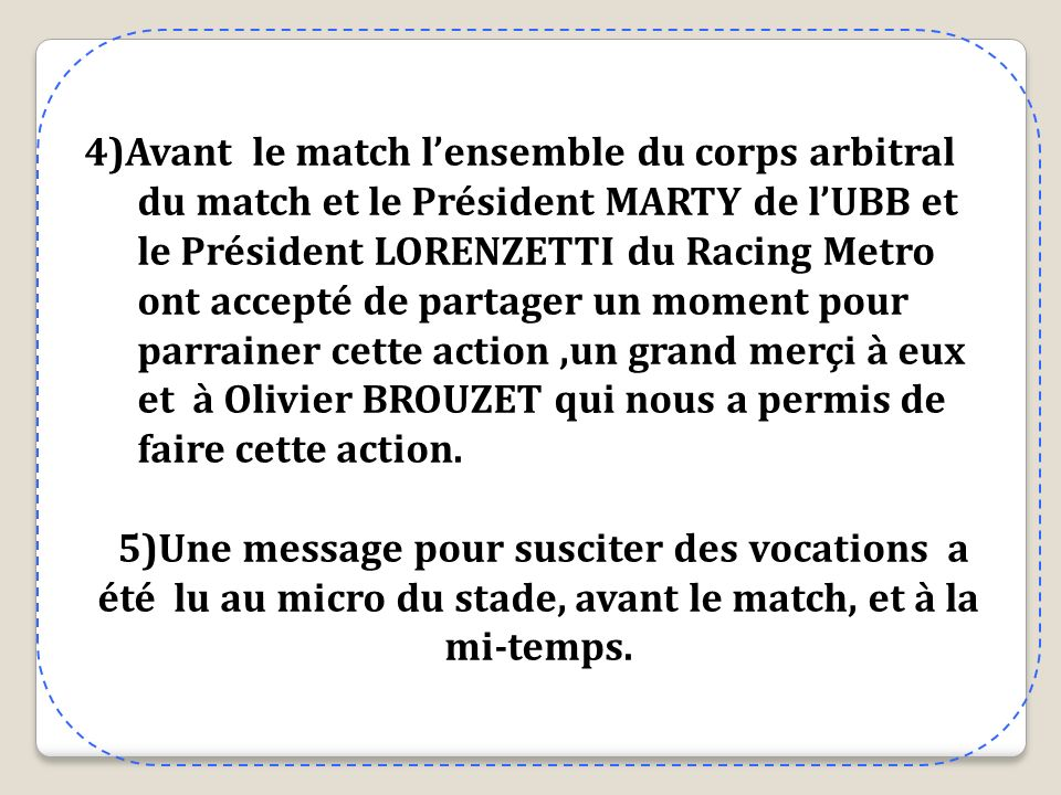 4)Avant le match lensemble du corps arbitral du match et le Président MARTY de lUBB et le Président LORENZETTI du Racing Metro ont accepté de partager un moment pour parrainer cette action,un grand merçi à eux et à Olivier BROUZET qui nous a permis de faire cette action.