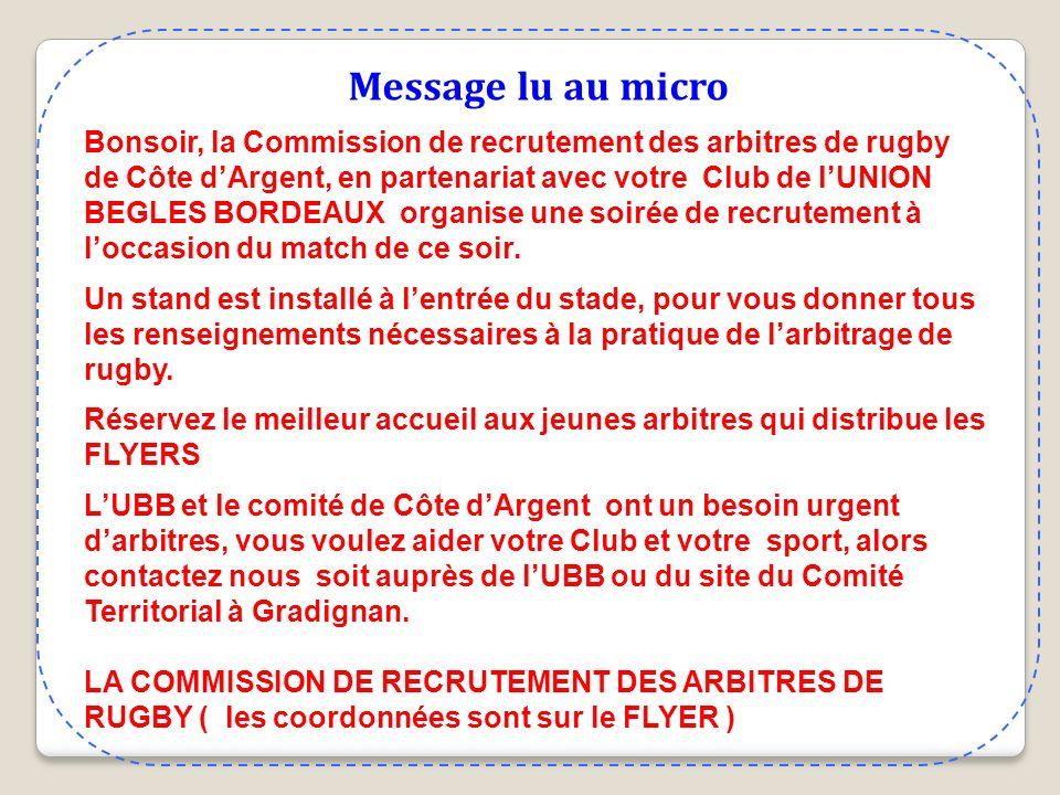 Message lu au micro Bonsoir, la Commission de recrutement des arbitres de rugby de Côte dArgent, en partenariat avec votre Club de lUNION BEGLES BORDEAUX organise une soirée de recrutement à loccasion du match de ce soir.