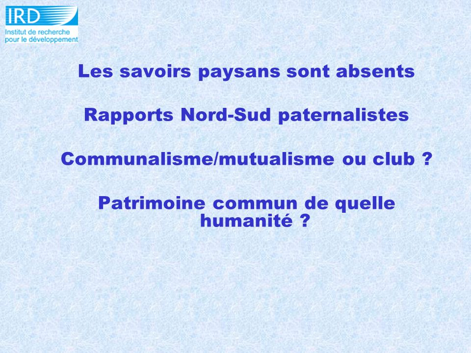 Les savoirs paysans sont absents Rapports Nord-Sud paternalistes Communalisme/mutualisme ou club .