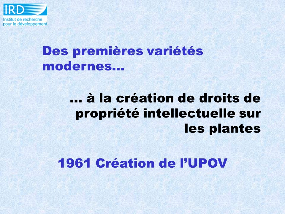 Des premières variétés modernes… … à la création de droits de propriété intellectuelle sur les plantes 1961 Création de lUPOV