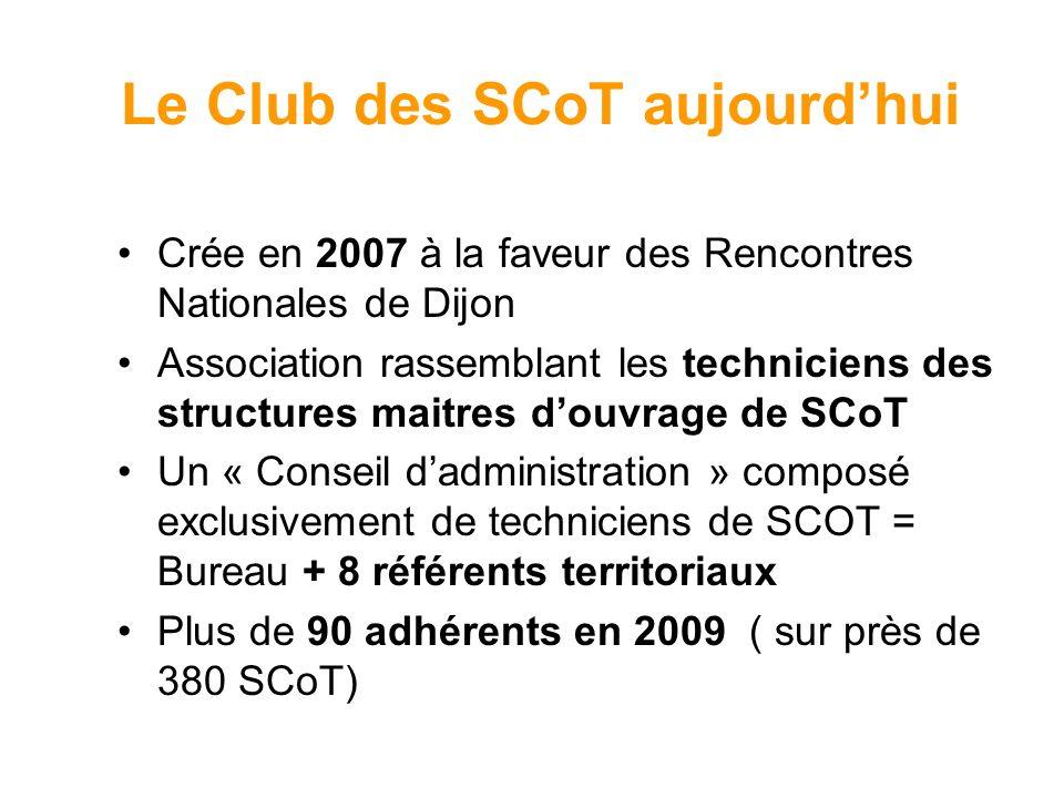 Le Club des SCoT aujourdhui Crée en 2007 à la faveur des Rencontres Nationales de Dijon Association rassemblant les techniciens des structures maitres douvrage de SCoT Un « Conseil dadministration » composé exclusivement de techniciens de SCOT = Bureau + 8 référents territoriaux Plus de 90 adhérents en 2009 ( sur près de 380 SCoT)