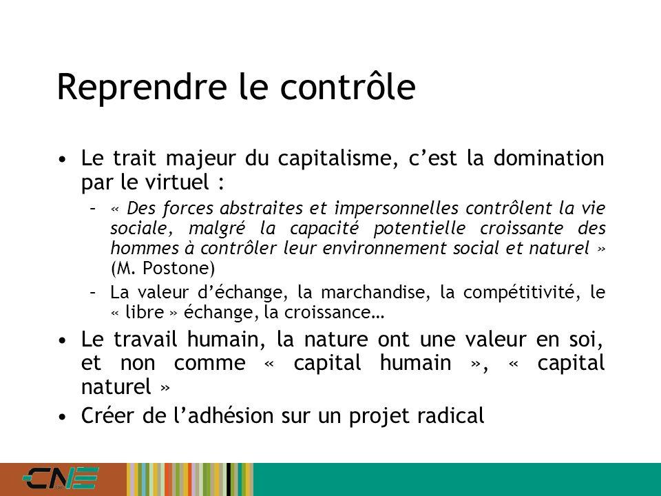 Reprendre le contrôle Le trait majeur du capitalisme, cest la domination par le virtuel : –« Des forces abstraites et impersonnelles contrôlent la vie sociale, malgré la capacité potentielle croissante des hommes à contrôler leur environnement social et naturel » (M.