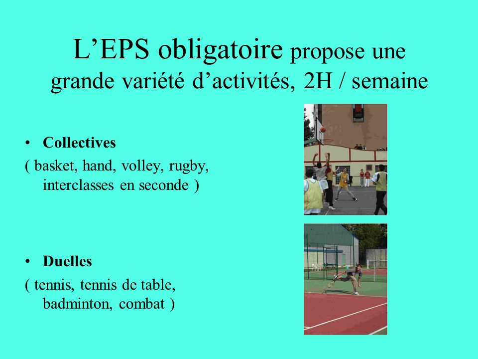 LEPS obligatoire propose une grande variété dactivités, 2H / semaine Collectives ( basket, hand, volley, rugby, interclasses en seconde ) Duelles ( tennis, tennis de table, badminton, combat )