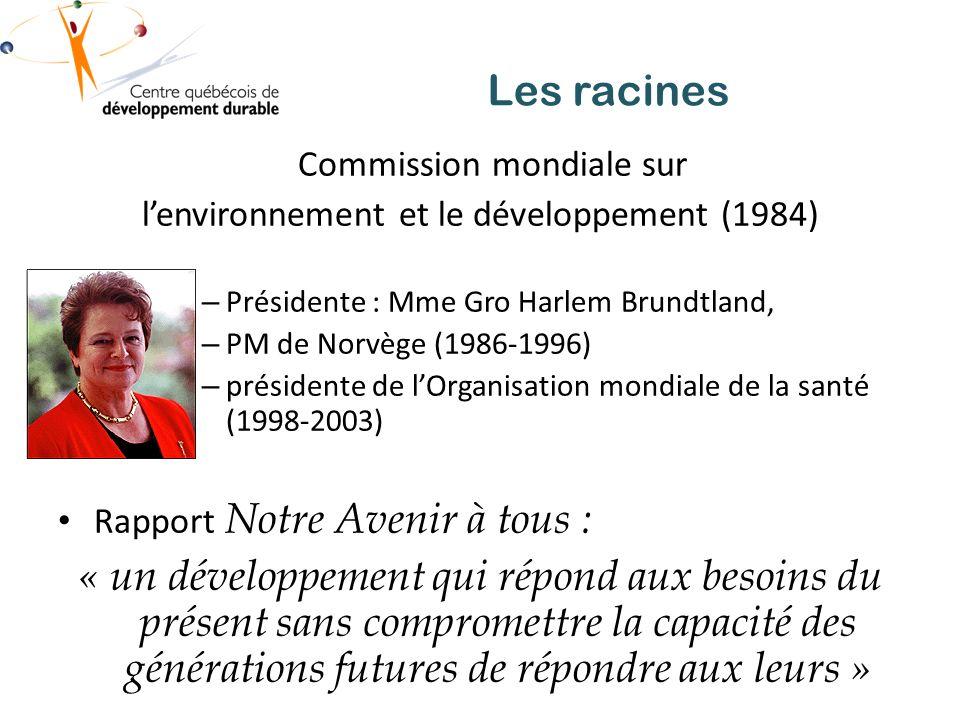 Les racines Commission mondiale sur lenvironnement et le développement (1984) – Présidente : Mme Gro Harlem Brundtland, – PM de Norvège (1986-1996) – présidente de lOrganisation mondiale de la santé (1998-2003) Rapport Notre Avenir à tous : « un développement qui répond aux besoins du présent sans compromettre la capacité des générations futures de répondre aux leurs »