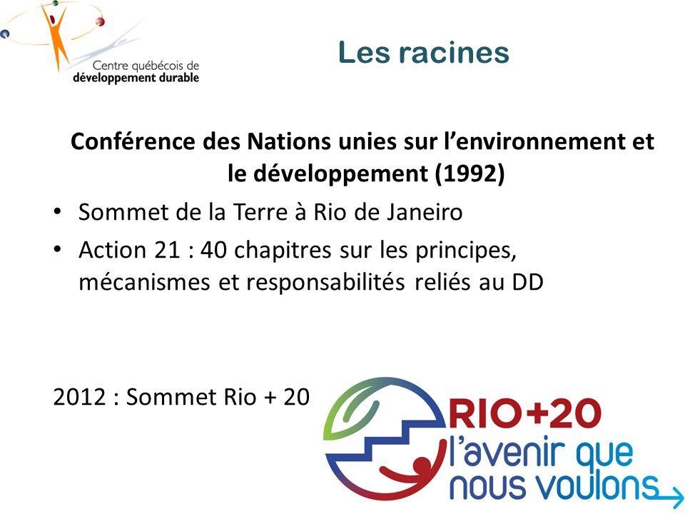 Les racines Conférence des Nations unies sur lenvironnement et le développement (1992) Sommet de la Terre à Rio de Janeiro Action 21 : 40 chapitres sur les principes, mécanismes et responsabilités reliés au DD 2012 : Sommet Rio + 20