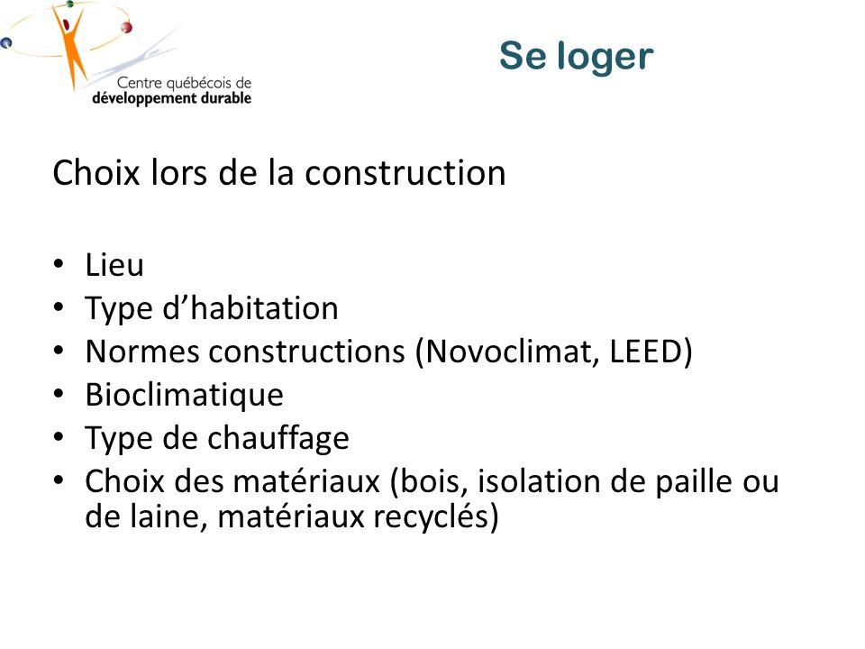 Se loger Choix lors de la construction Lieu Type dhabitation Normes constructions (Novoclimat, LEED) Bioclimatique Type de chauffage Choix des matériaux (bois, isolation de paille ou de laine, matériaux recyclés)