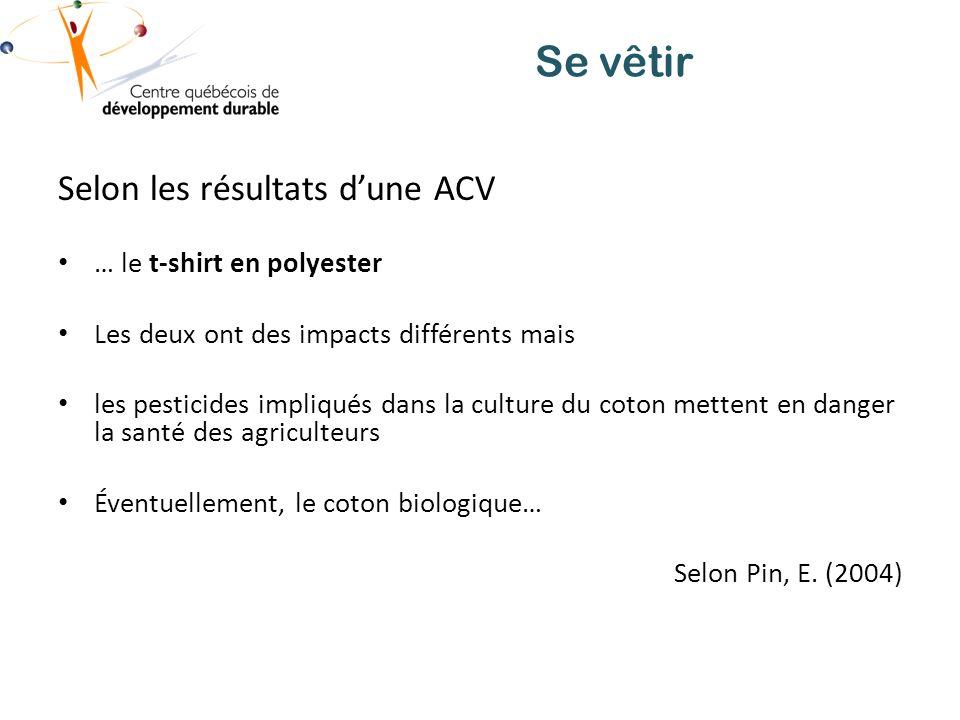 Se vêtir Selon les résultats dune ACV … le t-shirt en polyester Les deux ont des impacts différents mais les pesticides impliqués dans la culture du coton mettent en danger la santé des agriculteurs Éventuellement, le coton biologique… Selon Pin, E.