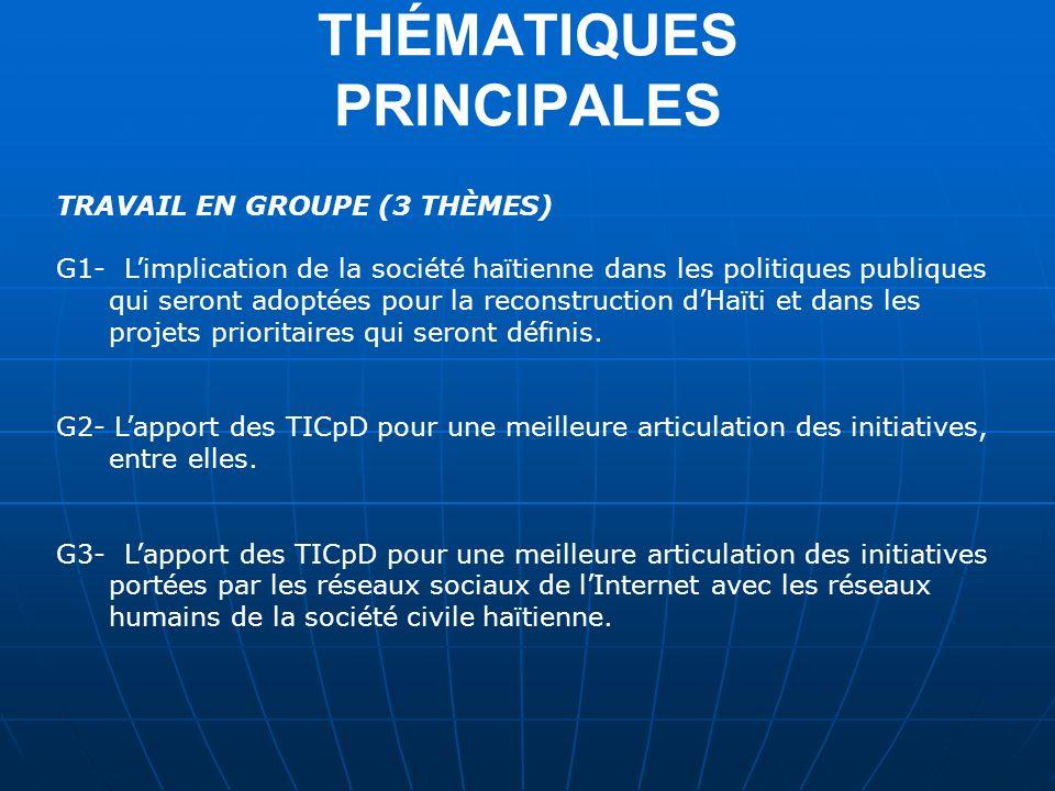THÉMATIQUES PRINCIPALES TRAVAIL EN GROUPE (3 THÈMES) G1- Limplication de la société haïtienne dans les politiques publiques qui seront adoptées pour la reconstruction dHaïti et dans les projets prioritaires qui seront définis.