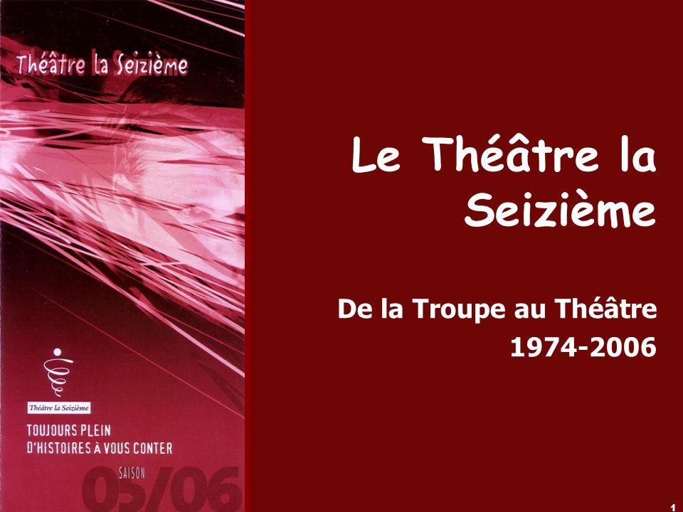 Le Théâtre la Seizième (2006) 1 Le Théâtre la Seizième De la Troupe au Théâtre 1974-2006
