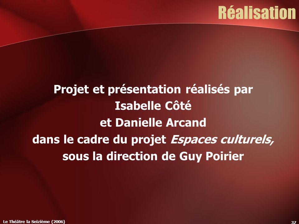 Le Théâtre la Seizième (2006) 37 Réalisation Projet et présentation réalisés par Isabelle Côté et Danielle Arcand dans le cadre du projet Espaces culturels, sous la direction de Guy Poirier
