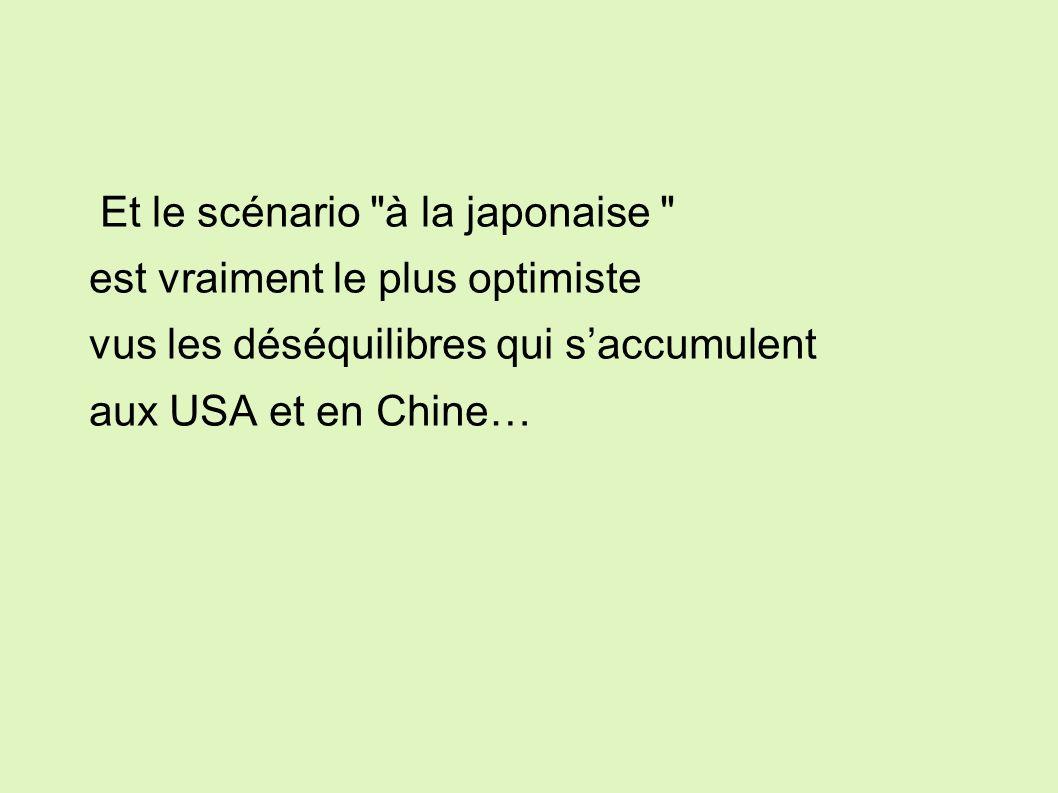 Et le scénario à la japonaise est vraiment le plus optimiste vus les déséquilibres qui saccumulent aux USA et en Chine…