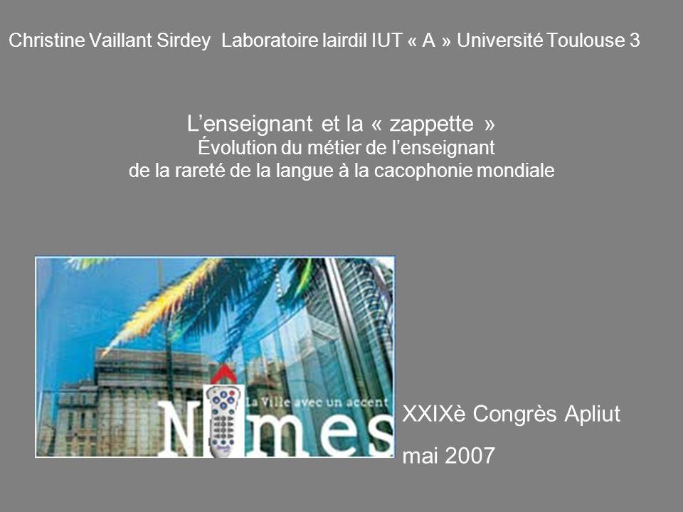 Christine Vaillant Sirdey Laboratoire lairdil IUT « A » Université Toulouse 3 XXIXè Congrès Apliut mai 2007 Lenseignant et la « zappette » Évolution d
