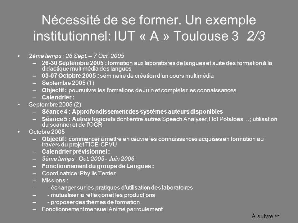 Nécessité de se former. Un exemple institutionnel: IUT « A » Toulouse 3 2/3 2ème temps : 26 Sept. – 7 Oct. 2005 –26-30 Septembre 2005 : formation aux