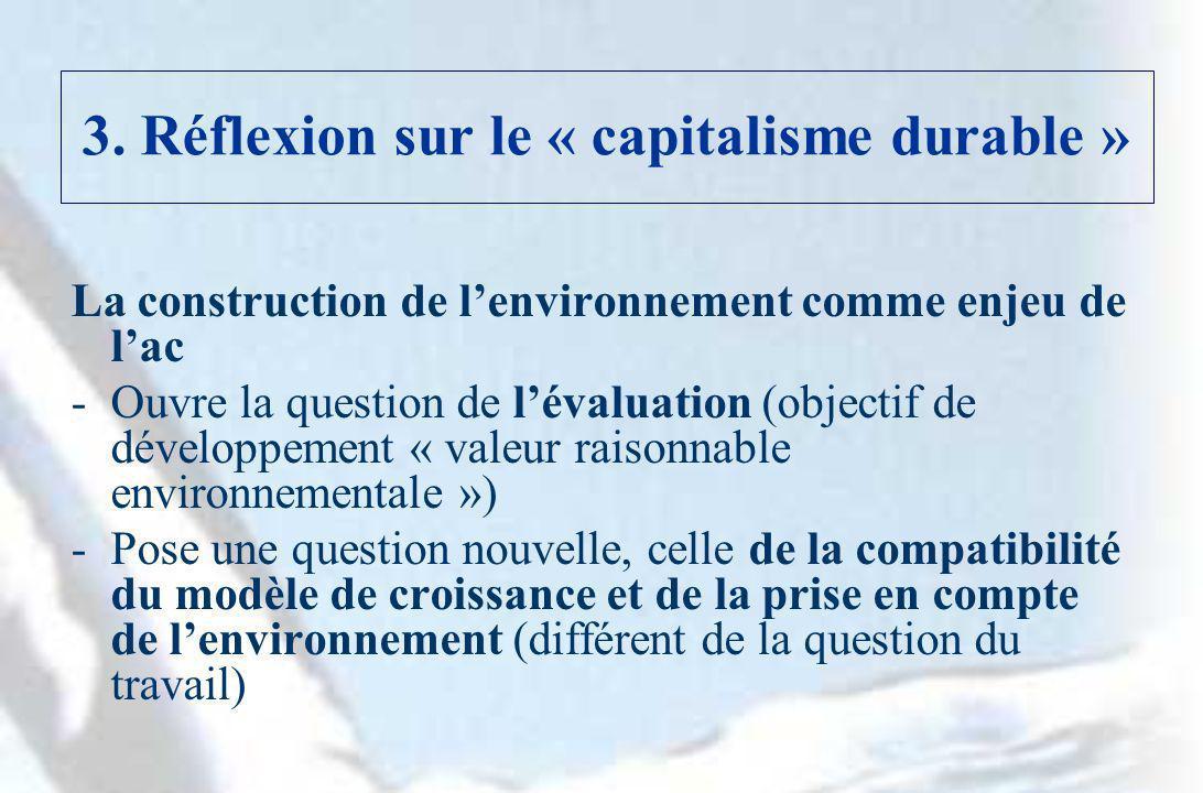 3. Réflexion sur le « capitalisme durable » La construction de lenvironnement comme enjeu de lac -Ouvre la question de lévaluation (objectif de dévelo