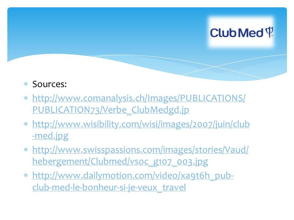 Sources: http://www.comanalysis.ch/Images/PUBLICATIONS/ PUBLICATION73/Verbe_ClubMedgd.jp http://www.comanalysis.ch/Images/PUBLICATIONS/ PUBLICATION73/Verbe_ClubMedgd.jp http://www.wisibility.com/wisi/images/2007/juin/club -med.jpg http://www.wisibility.com/wisi/images/2007/juin/club -med.jpg http://www.swisspassions.com/images/stories/Vaud/ hebergement/Clubmed/vsoc_g107_003.jpg http://www.swisspassions.com/images/stories/Vaud/ hebergement/Clubmed/vsoc_g107_003.jpg http://www.dailymotion.com/video/xa9t6h_pub- club-med-le-bonheur-si-je-veux_travel http://www.dailymotion.com/video/xa9t6h_pub- club-med-le-bonheur-si-je-veux_travel