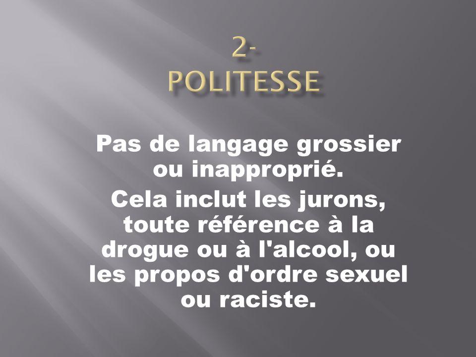 Pas de langage grossier ou inapproprié. Cela inclut les jurons, toute référence à la drogue ou à l'alcool, ou les propos d'ordre sexuel ou raciste.