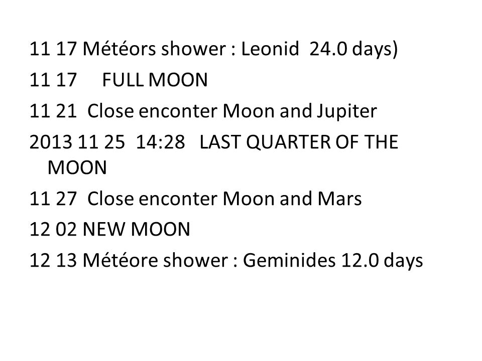 11 17 Météors shower : Leonid 24.0 days) 11 17 FULL MOON 11 21 Close enconter Moon and Jupiter 2013 11 25 14:28 LAST QUARTER OF THE MOON 11 27 Close e