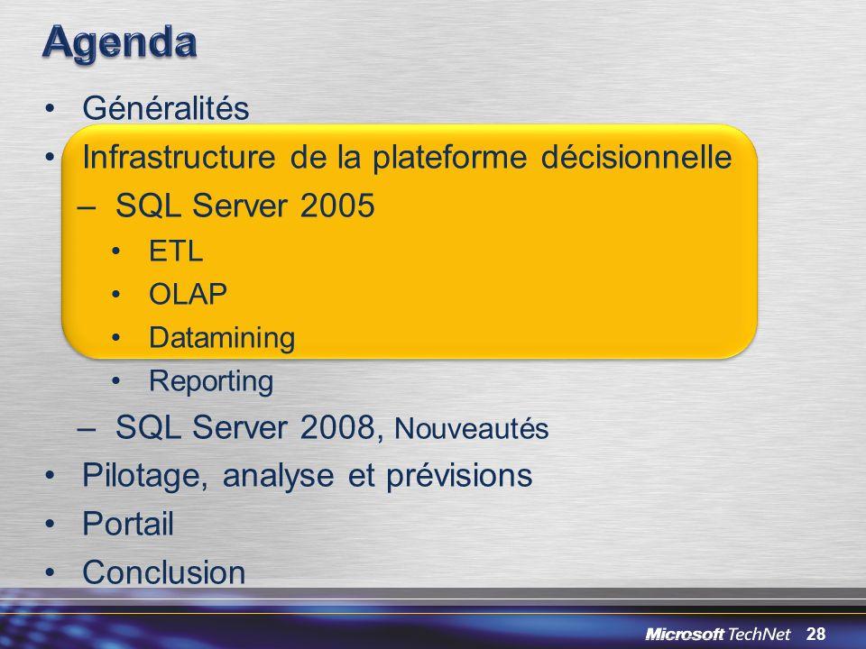 28 Généralités Infrastructure de la plateforme décisionnelle –SQL Server 2005 ETL OLAP Datamining Reporting –SQL Server 2008, Nouveautés Pilotage, ana