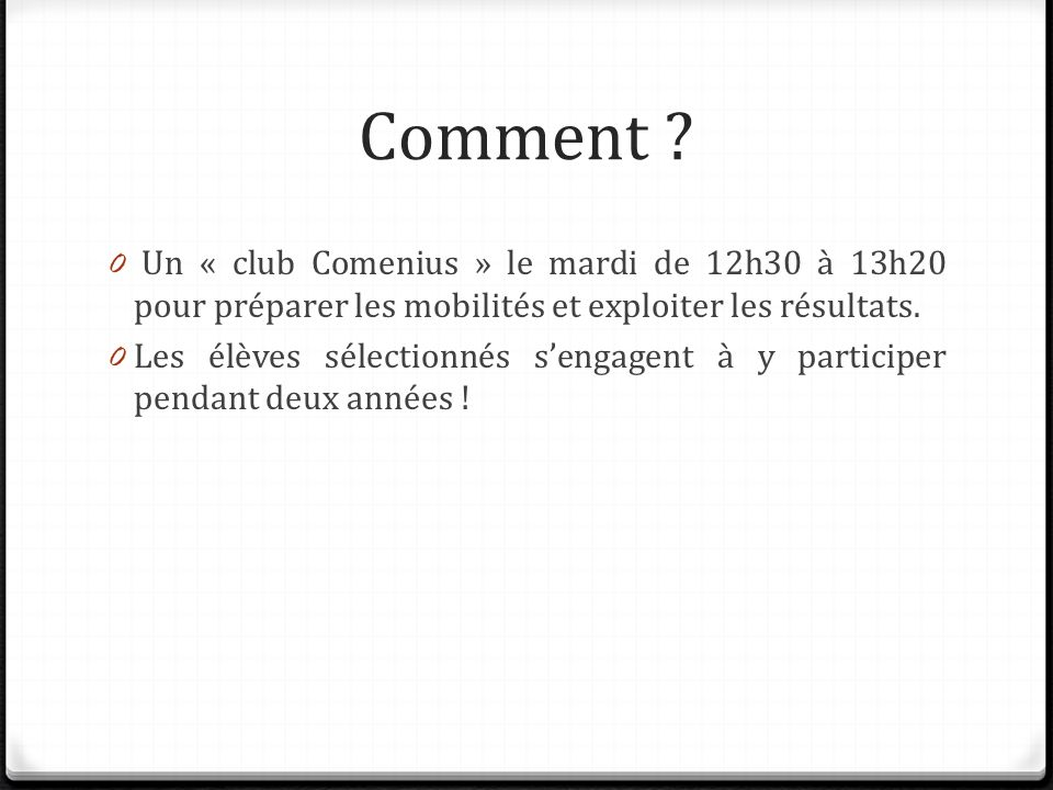 Comment ? 0 Un « club Comenius » le mardi de 12h30 à 13h20 pour préparer les mobilités et exploiter les résultats. 0 Les élèves sélectionnés sengagent