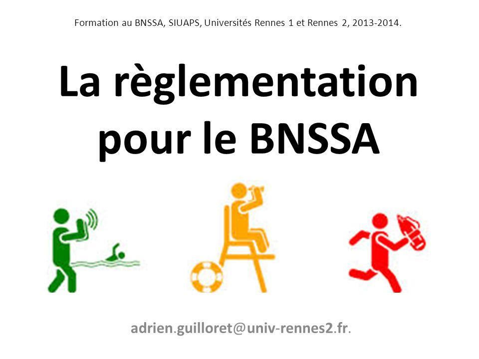 La règlementation pour le BNSSA Formation au BNSSA, SIUAPS, Universités Rennes 1 et Rennes 2, 2013-2014. adrien.guilloret@univ-rennes2.fr.