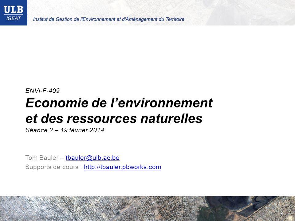 ENVI-F-409 Economie de lenvironnement et des ressources naturelles Séance 2 – 19 février 2014 Tom Bauler – tbauler@ulb.ac.betbauler@ulb.ac.be Supports de cours : http://tbauler.pbworks.comhttp://tbauler.pbworks.com