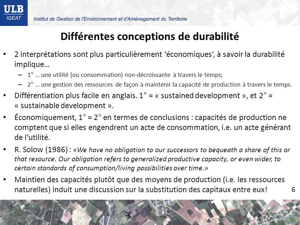 Différentes conceptions de durabilité 2 interprétations sont plus particulièrement économiques, à savoir la durabilité implique… – 1° … une utilité (ou consommation) non-décroissante à travers le temps; – 2° … une gestion des ressources de façon à maintenir la capacité de production à travers le temps.