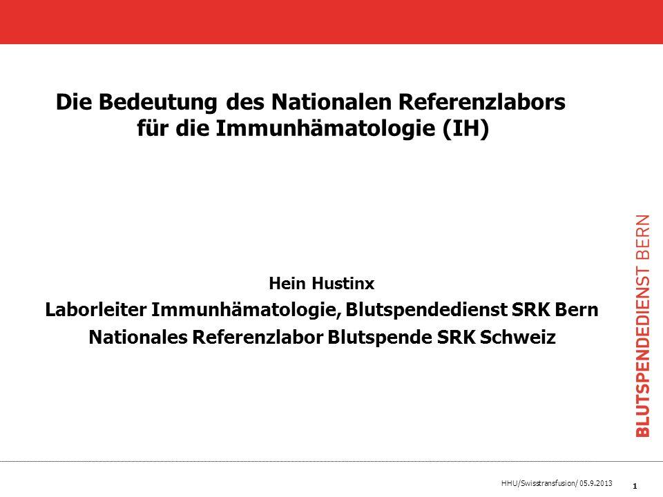 HHU/Swisstransfusion/ 05.9.2013 Hein Hustinx Responsable laboratoire dimmunohématologie, Service de transfusion sanguine CRS Berne Laboratoire de référence national Transfusion CRS Suisse Lutilité et limportance du laboratoire de référence national pour limmunohématologie (IH) 2
