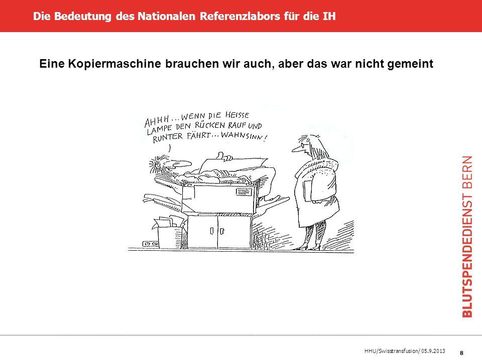 HHU/Swisstransfusion/ 05.9.2013 8 Die Bedeutung des Nationalen Referenzlabors für die IH Eine Kopiermaschine brauchen wir auch, aber das war nicht gem