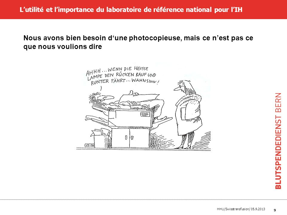 HHU/Swisstransfusion/ 05.9.2013 9 Lutilité et limportance du laboratoire de référence national pour lIH Nous avons bien besoin dune photocopieuse, mai