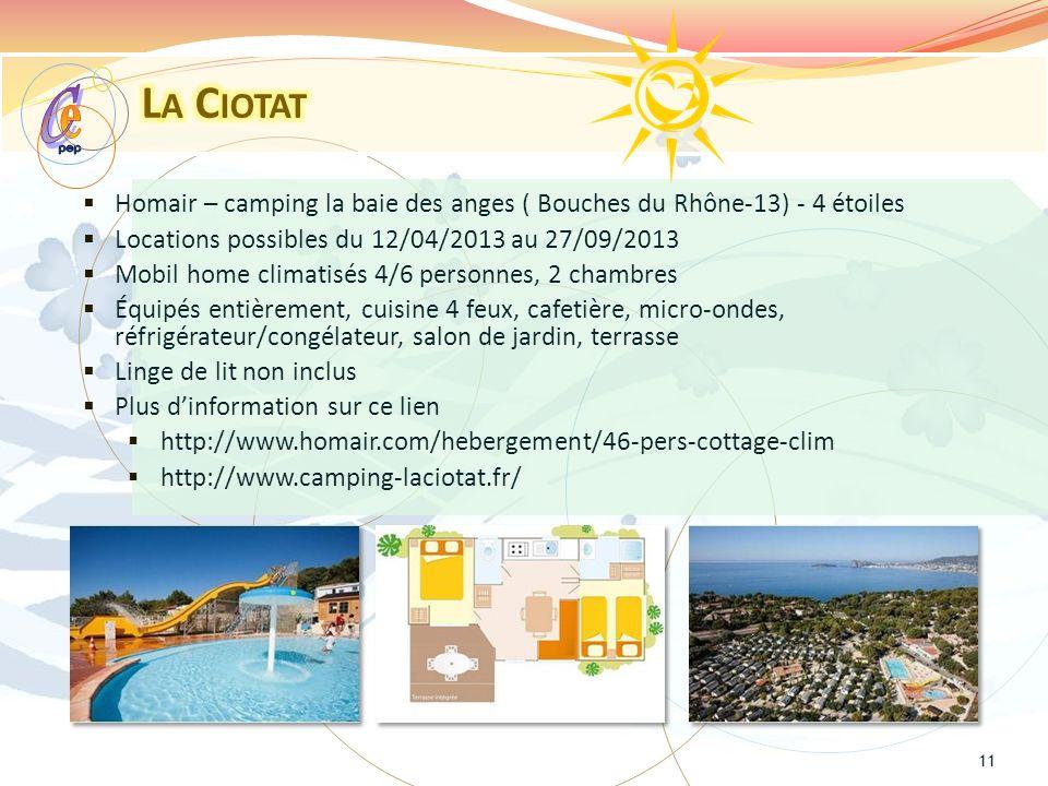Homair – camping la baie des anges ( Bouches du Rhône-13) - 4 étoiles Locations possibles du 12/04/2013 au 27/09/2013 Mobil home climatisés 4/6 personnes, 2 chambres Équipés entièrement, cuisine 4 feux, cafetière, micro-ondes, réfrigérateur/congélateur, salon de jardin, terrasse Linge de lit non inclus Plus dinformation sur ce lien http://www.homair.com/hebergement/46-pers-cottage-clim http://www.camping-laciotat.fr/ 11