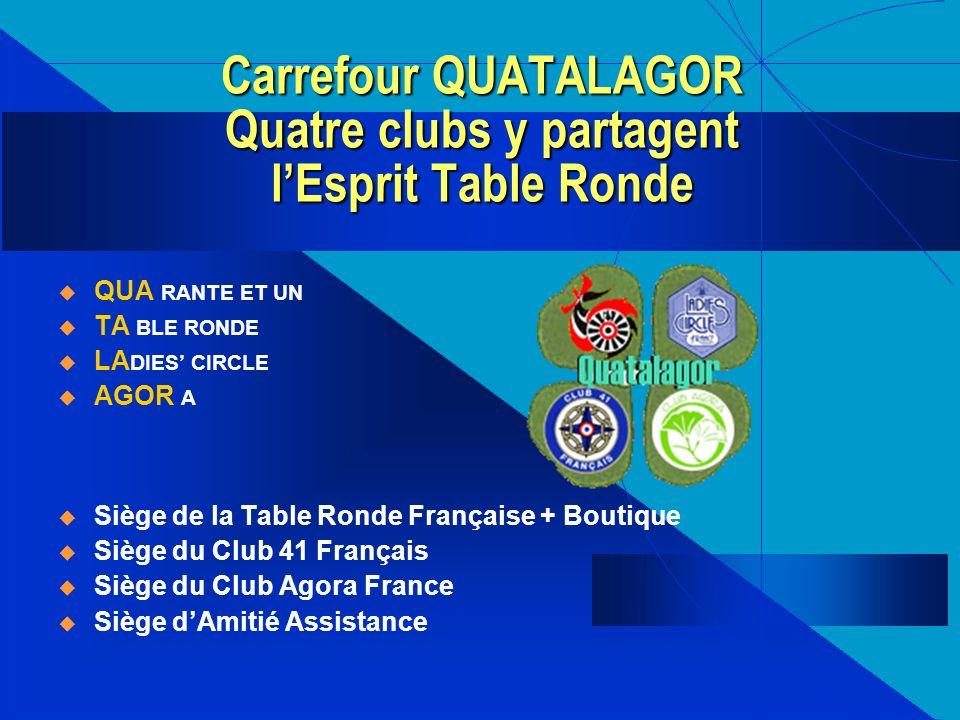 Carrefour QUATALAGOR Quatre clubs y partagent lEsprit Table Ronde QUA RANTE ET UN TA BLE RONDE LA DIES CIRCLE AGOR A Siège de la Table Ronde Française