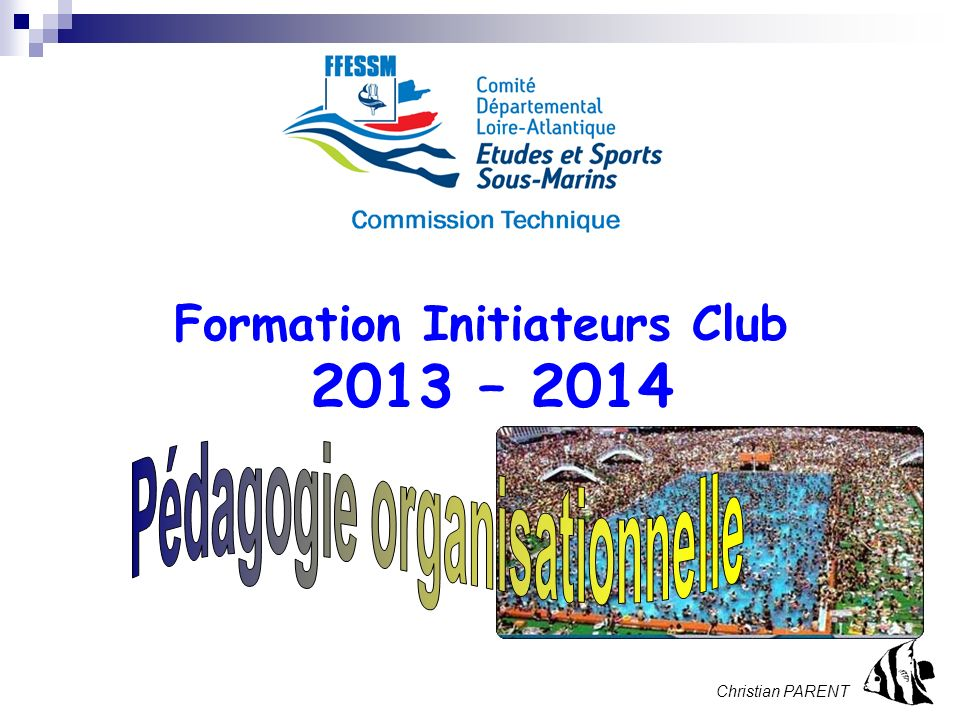 Stage Initial Initiateur. 2013 – page 1 Formation Initiateurs Club 2013 – 2014 Christian PARENT
