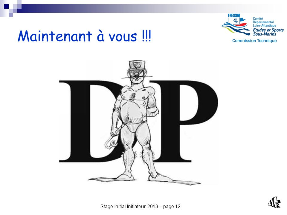 Stage Initial Initiateur. 2013 – page 12 Maintenant à vous !!!