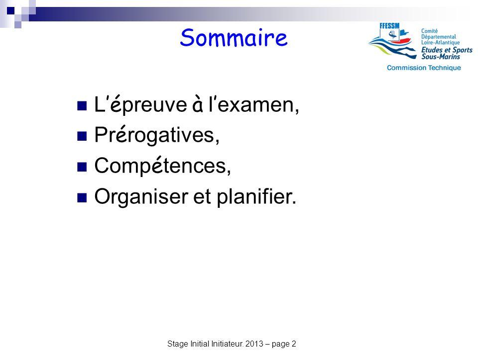 Stage Initial Initiateur. 2013 – page 2 Sommaire L é preuve à l examen, Pr é rogatives, Comp é tences, Organiser et planifier.