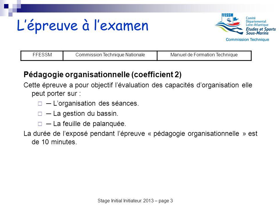 Stage Initial Initiateur. 2013 – page 3 Lépreuve à lexamen FFESSMCommission Technique NationaleManuel de Formation Technique Pédagogie organisationnel