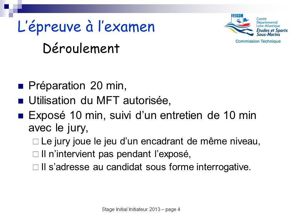 Stage Initial Initiateur. 2013 – page 4 Lépreuve à lexamen Préparation 20 min, Utilisation du MFT autorisée, Exposé 10 min, suivi dun entretien de 10