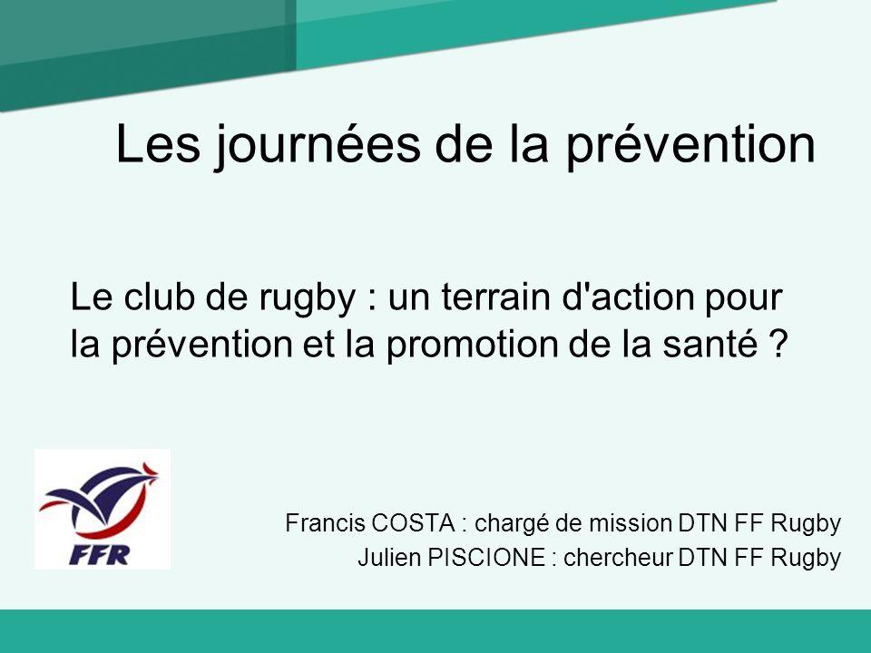 Les journées de la prévention Le club de rugby : un terrain d'action pour la prévention et la promotion de la santé ? Francis COSTA : chargé de missio