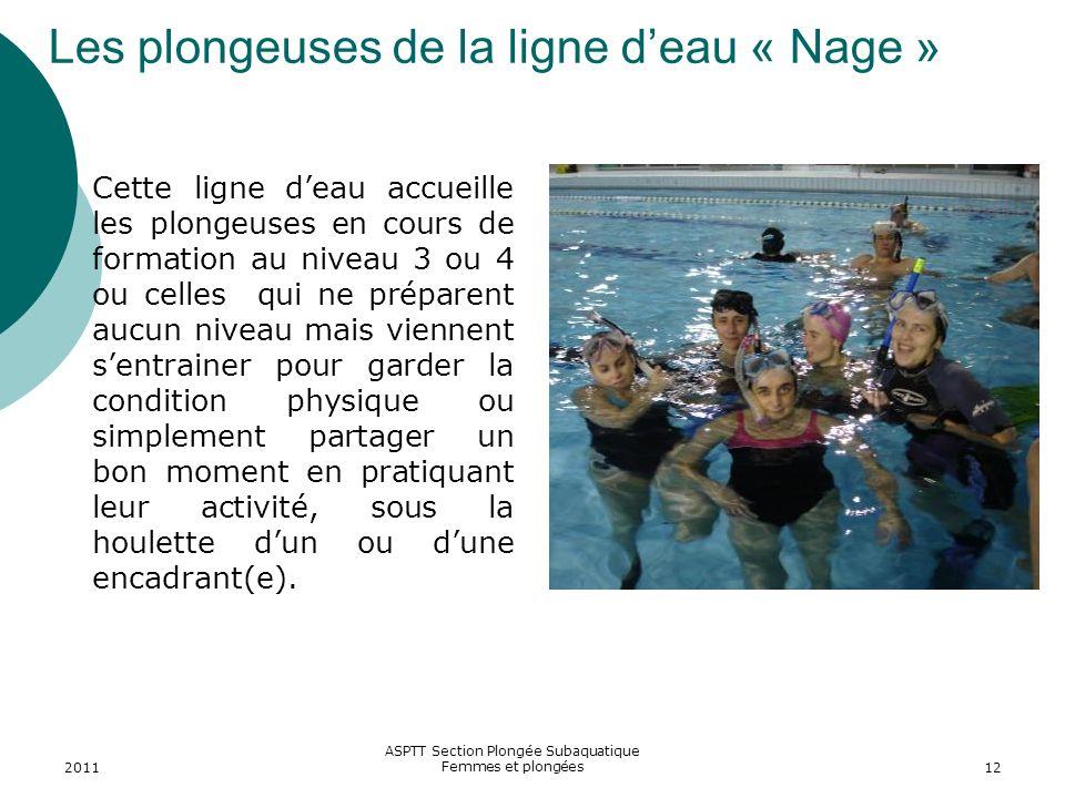 2011 ASPTT Section Plongée Subaquatique Femmes et plongées12 Les plongeuses de la ligne deau « Nage » Cette ligne deau accueille les plongeuses en cou