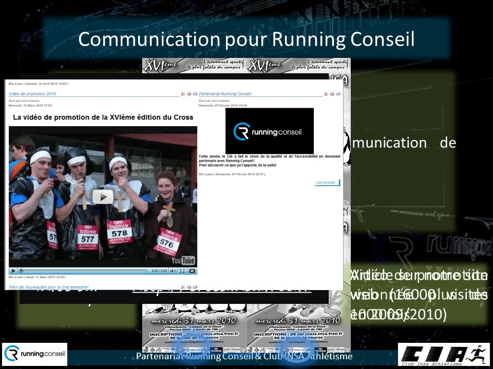 Partenariat Running Conseil & Club INSA Athlétisme Communication pour Running Conseil Logo sur tous les supports de communication de lévénement : 200 affiches4000 flyers Vidéo de promotion visionnée plus de 1000 fois Article sur notre site web (16000 visites en 2009/2010)