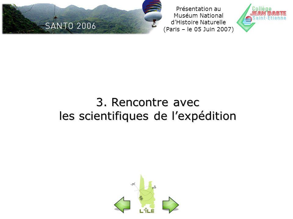 Présentation au Muséum National dHistoire Naturelle (Paris – le 05 Juin 2007) 3. Rencontre avec les scientifiques de lexpédition