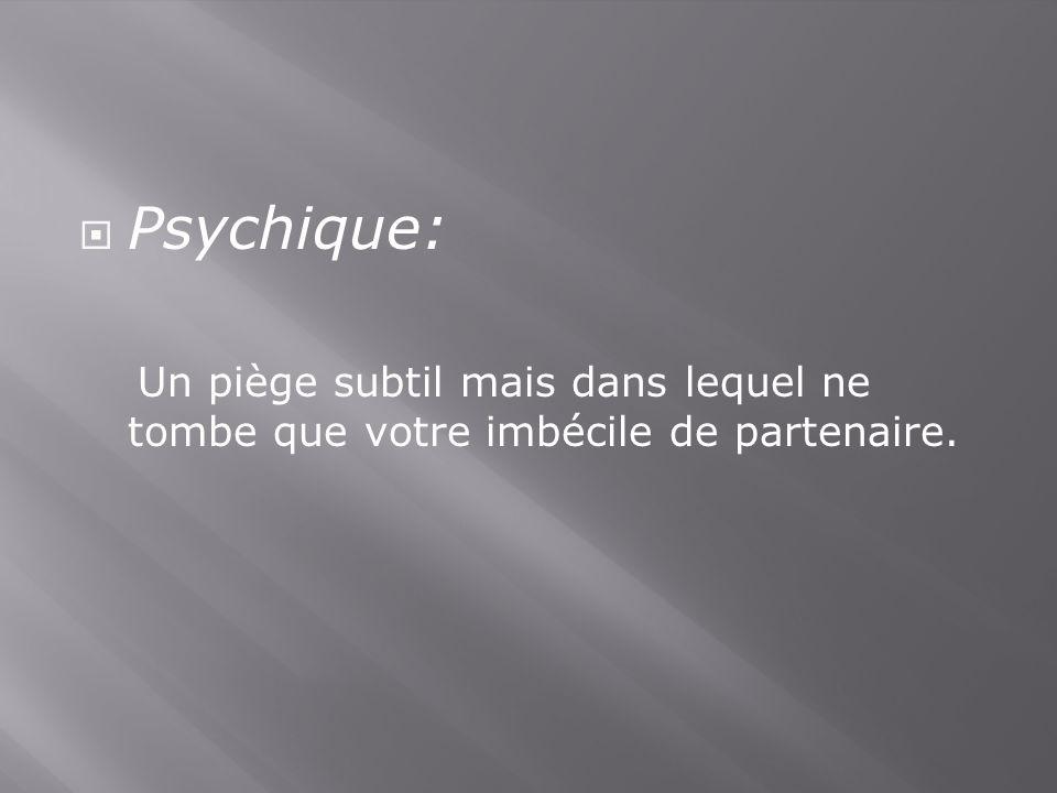 Psychique: Un piège subtil mais dans lequel ne tombe que votre imbécile de partenaire.